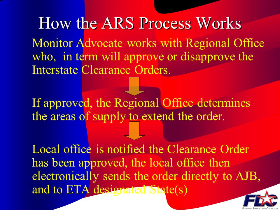 How the ARS ( agricultural Recruitment System) Process Works If labor needs are not met through the local job order, employer should be advised of option to clear order to the other local offices within the state.