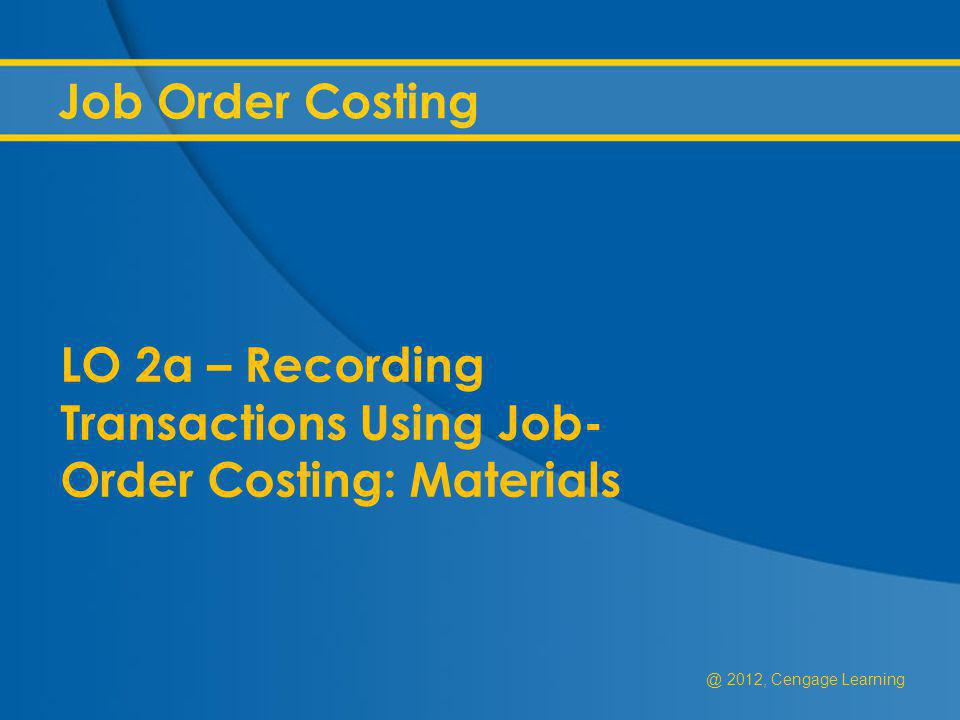 @ 2012, Cengage Learning Job Order Costing LO 2a – Recording Transactions Using Job- Order Costing: Materials