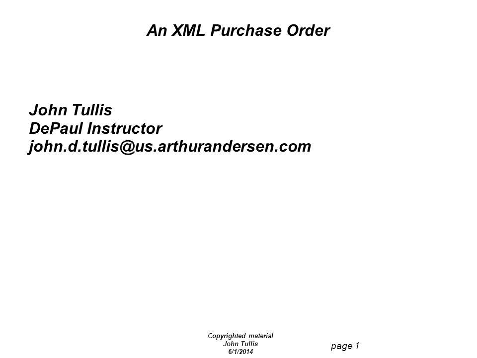 Copyrighted material John Tullis 6/1/2014 page 1 An XML Purchase Order John Tullis DePaul Instructor john.d.tullis@us.arthurandersen.com