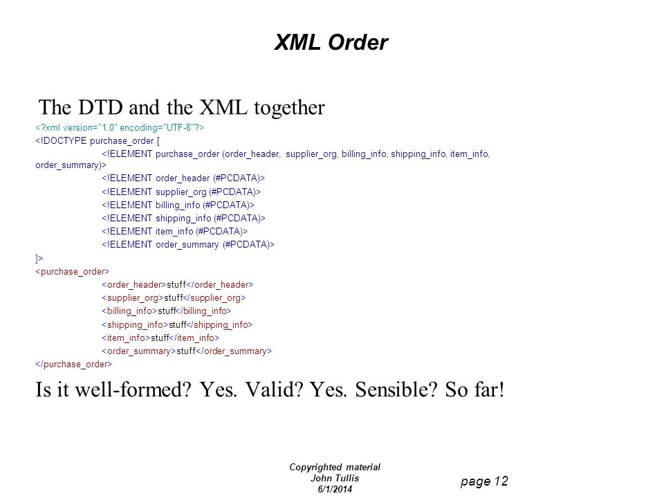 Copyrighted material John Tullis 6/1/2014 page 12 XML Order The DTD and the XML together <!DOCTYPE purchase_order [ ]> stuff Is it well-formed? Yes. V