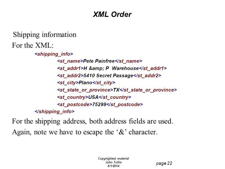 Copyrighted material John Tullis 6/1/2014 page 22 XML Order Shipping information For the XML: Pete Painfree H & P Warehouse 5410 Secret Passage Pl