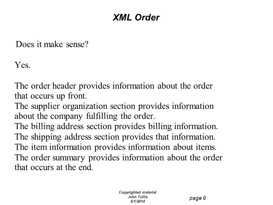Copyrighted material John Tullis 6/1/2014 page 9 XML Order Does it make sense? Yes. The order header provides information about the order that occurs