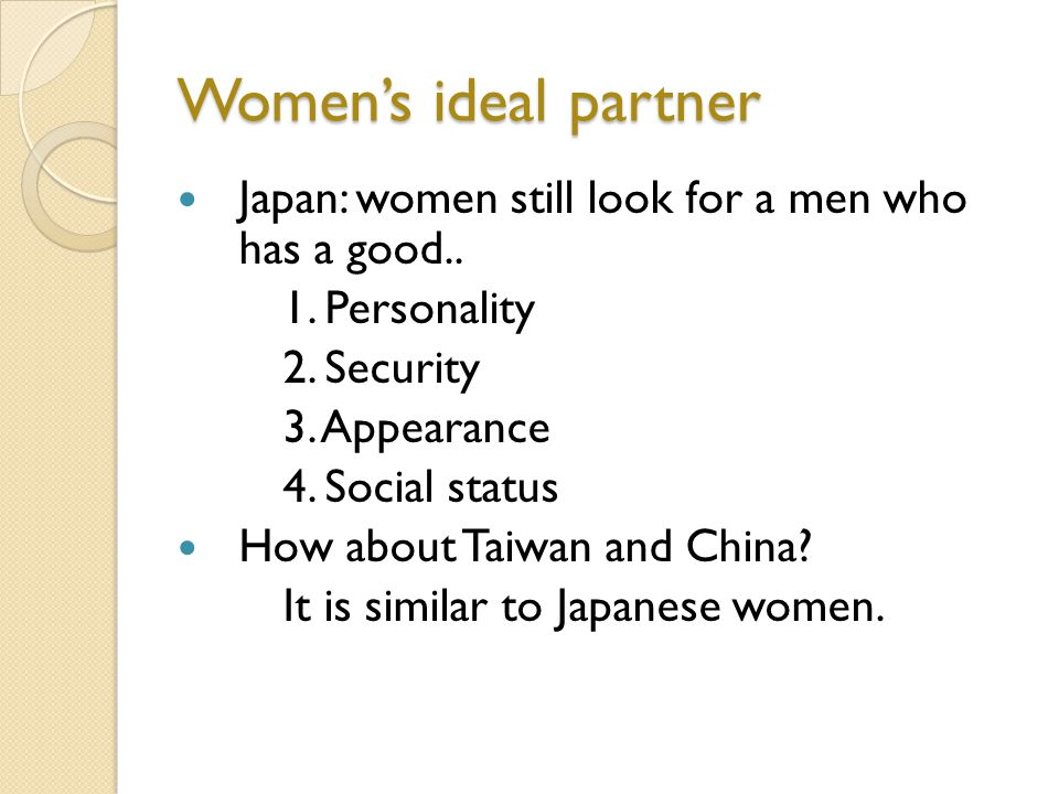 Womens ideal partner Japan: women still look for a men who has a good.. 1. Personality 2. Security 3. Appearance 4. Social status How about Taiwan and