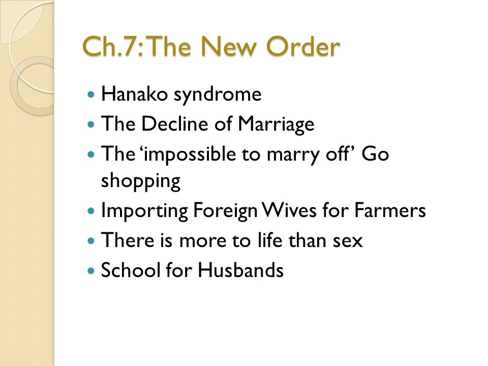 Ch.7: The New Order Hanako syndrome The Decline of Marriage The impossible to marry off Go shopping Importing Foreign Wives for Farmers There is more to life than sex School for Husbands