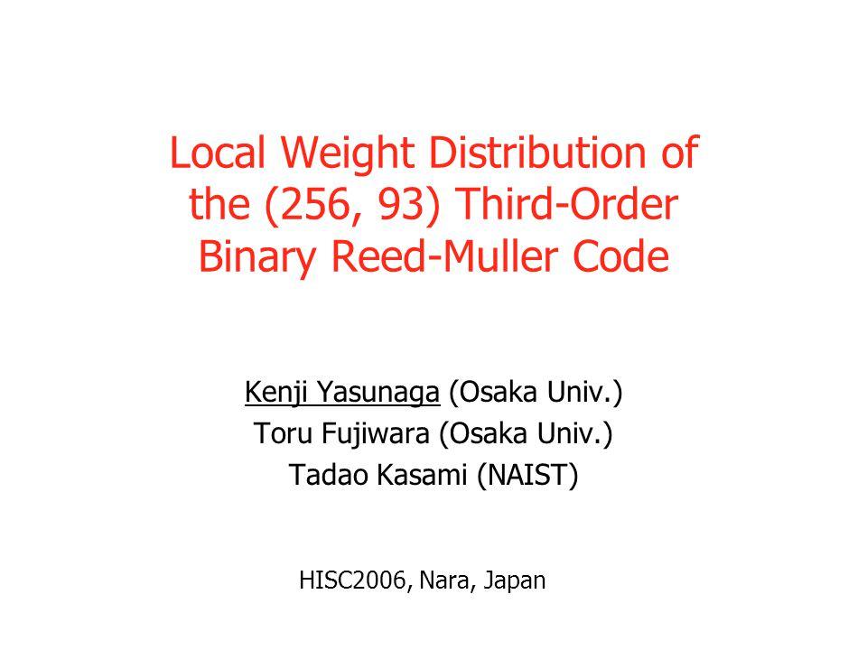 Local Weight Distribution of the (256, 93) Third-Order Binary Reed-Muller Code Kenji Yasunaga (Osaka Univ.) Toru Fujiwara (Osaka Univ.) Tadao Kasami (NAIST) HISC2006, Nara, Japan