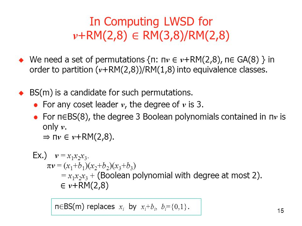 15 In Computing LWSD for v +RM(2,8) RM(3,8)/RM(2,8) We need a set of permutations {π: π v v +RM(2,8), π GA(8) } in order to partition ( v +RM(2,8))/RM(1,8) into equivalence classes.