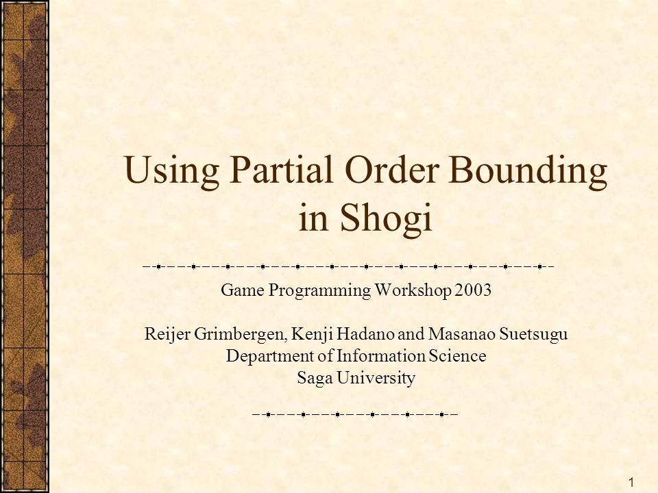 1 Using Partial Order Bounding in Shogi Game Programming Workshop 2003 Reijer Grimbergen, Kenji Hadano and Masanao Suetsugu Department of Information Science Saga University