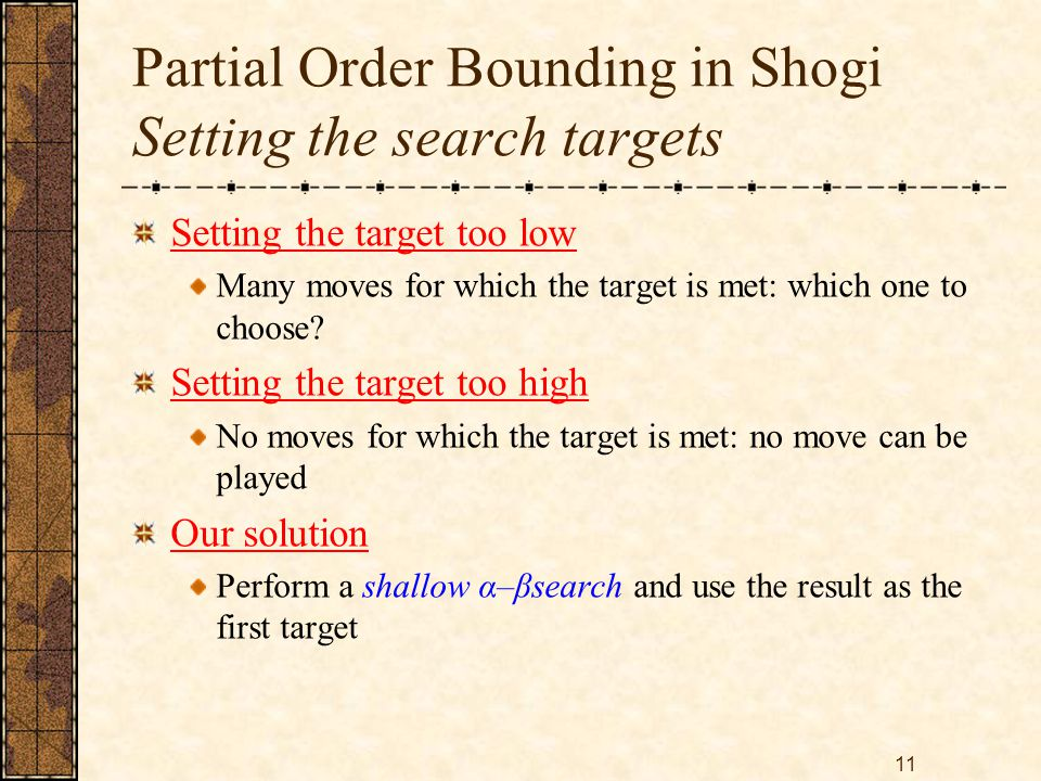 11 Partial Order Bounding in Shogi Setting the search targets Setting the target too low Many moves for which the target is met: which one to choose.