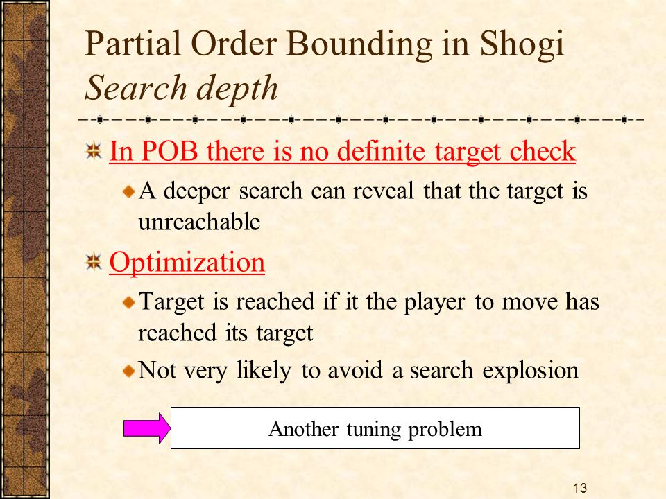 13 Partial Order Bounding in Shogi Search depth In POB there is no definite target check A deeper search can reveal that the target is unreachable Optimization Target is reached if it the player to move has reached its target Not very likely to avoid a search explosion Another tuning problem