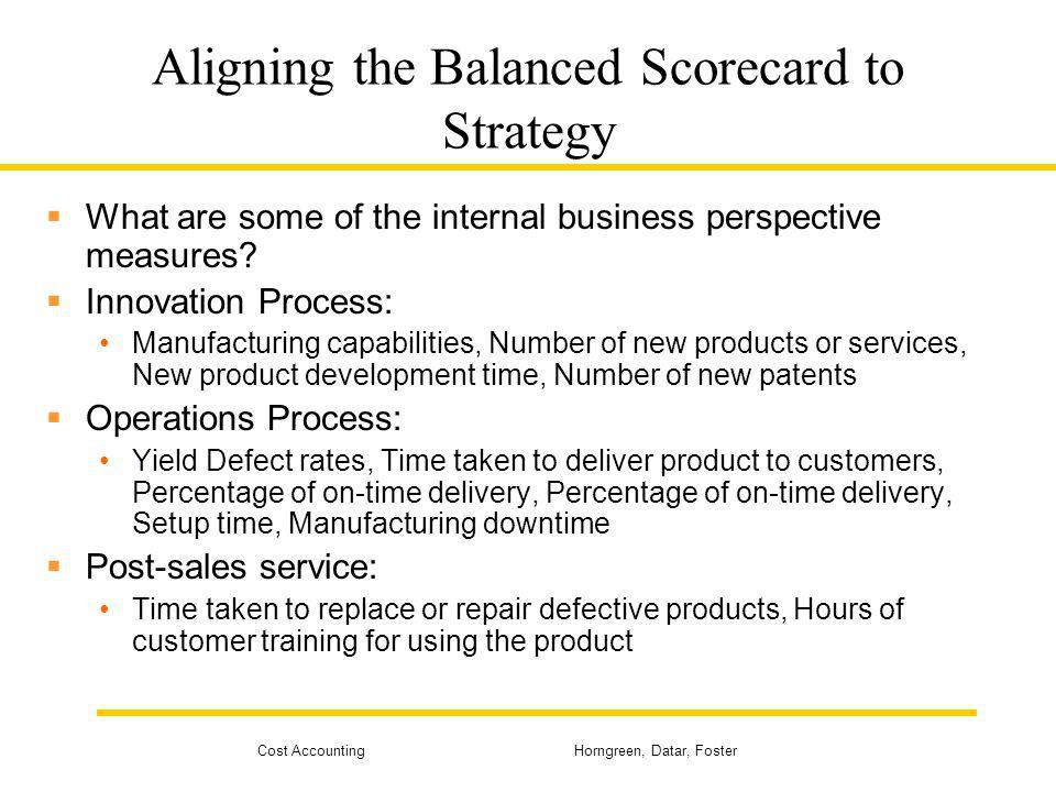 Cost Accounting Horngreen, Datar, Foster Aligning the Balanced Scorecard to Strategy What are some of the internal business perspective measures? Inno