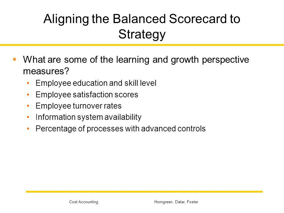 Cost Accounting Horngreen, Datar, Foster Aligning the Balanced Scorecard to Strategy What are some of the learning and growth perspective measures? Em