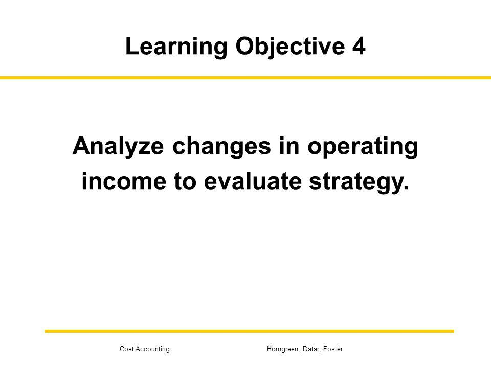 Cost Accounting Horngreen, Datar, Foster Learning Objective 4 Analyze changes in operating income to evaluate strategy.