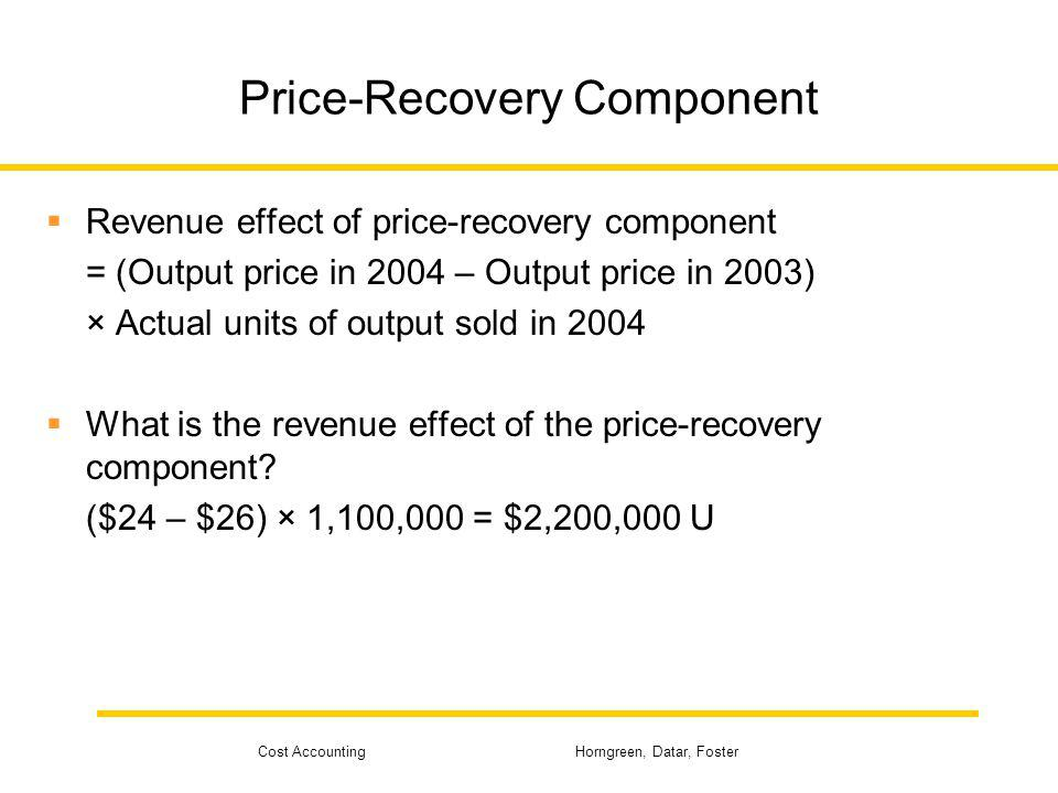 Cost Accounting Horngreen, Datar, Foster Price-Recovery Component Revenue effect of price-recovery component = (Output price in 2004 – Output price in