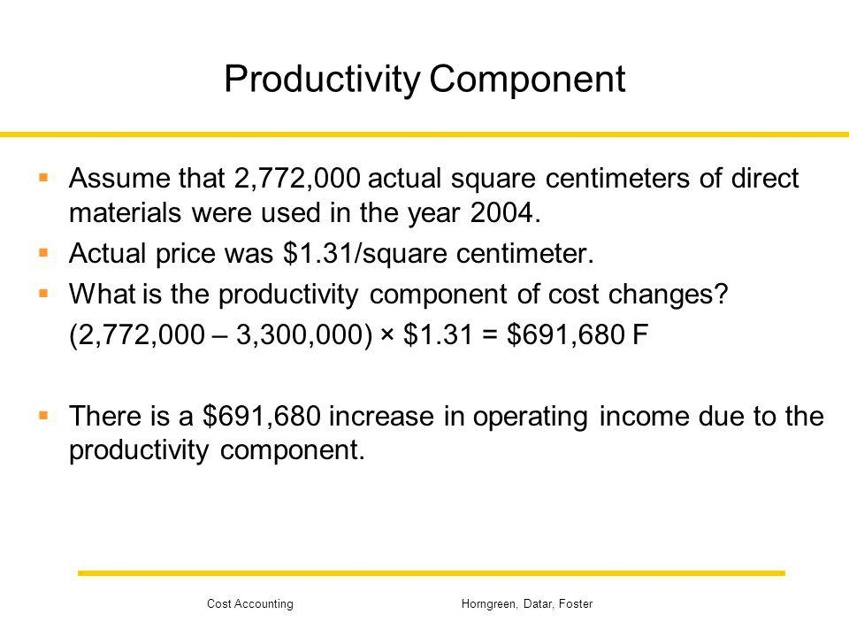 Cost Accounting Horngreen, Datar, Foster Productivity Component Assume that 2,772,000 actual square centimeters of direct materials were used in the y