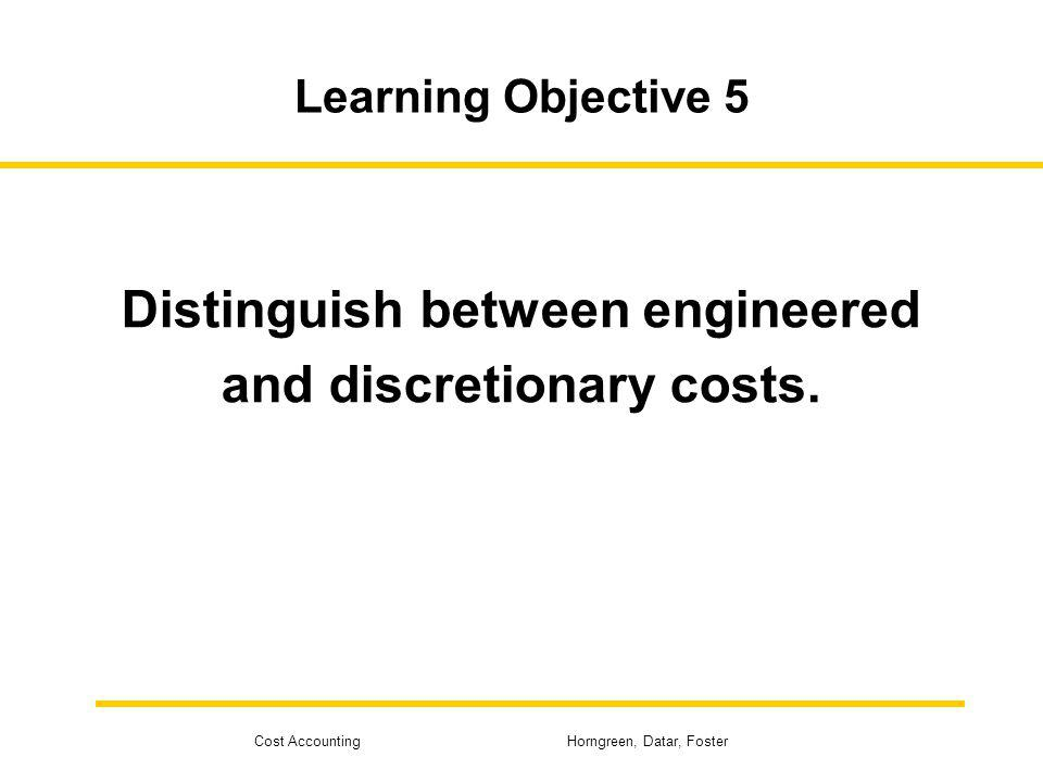 Cost Accounting Horngreen, Datar, Foster Learning Objective 5 Distinguish between engineered and discretionary costs.