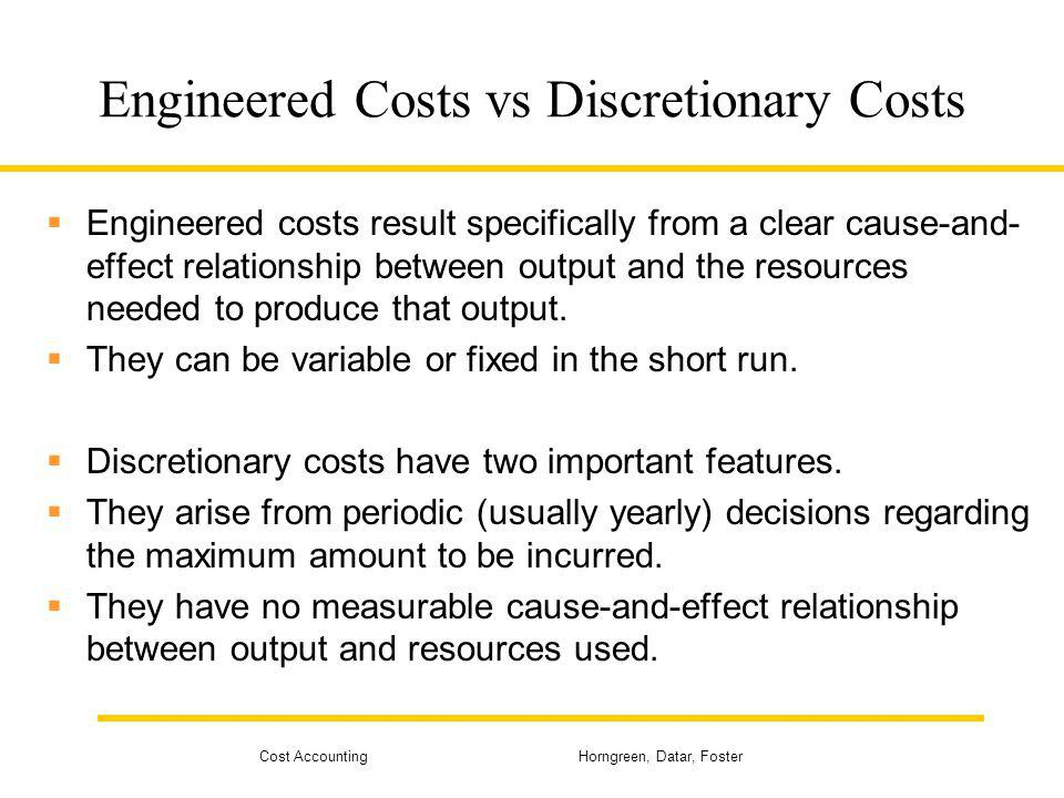 Cost Accounting Horngreen, Datar, Foster Engineered Costs vs Discretionary Costs Engineered costs result specifically from a clear cause-and- effect r