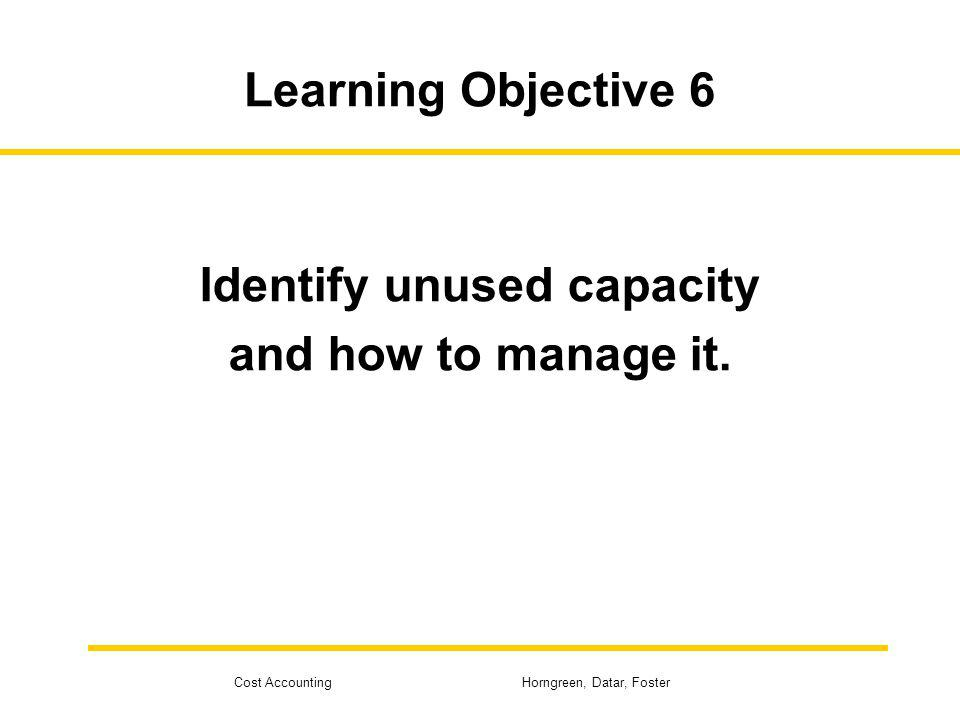 Cost Accounting Horngreen, Datar, Foster Learning Objective 6 Identify unused capacity and how to manage it.