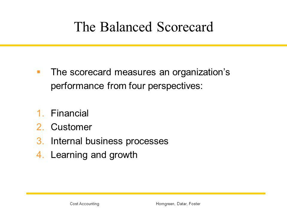 Cost Accounting Horngreen, Datar, Foster The Balanced Scorecard The scorecard measures an organizations performance from four perspectives: 1.Financia