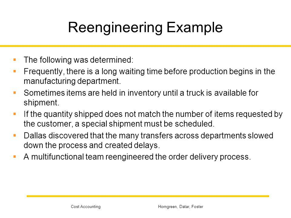 Cost Accounting Horngreen, Datar, Foster Reengineering Example The following was determined: Frequently, there is a long waiting time before productio