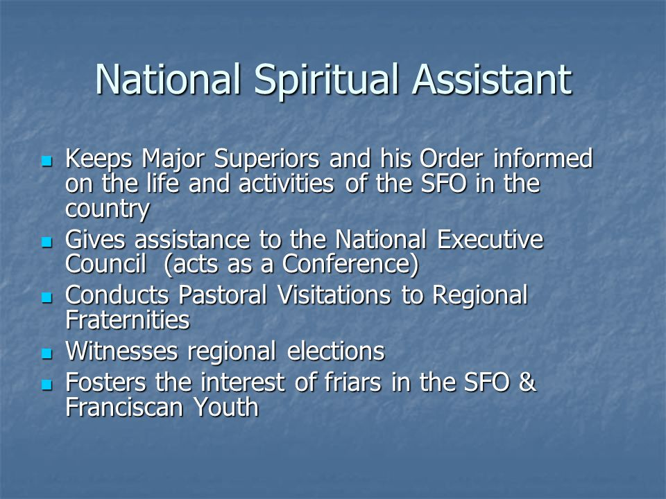 National Spiritual Assistant Keeps Major Superiors and his Order informed on the life and activities of the SFO in the country Keeps Major Superiors and his Order informed on the life and activities of the SFO in the country Gives assistance to the National Executive Council (acts as a Conference) Gives assistance to the National Executive Council (acts as a Conference) Conducts Pastoral Visitations to Regional Fraternities Conducts Pastoral Visitations to Regional Fraternities Witnesses regional elections Witnesses regional elections Fosters the interest of friars in the SFO & Franciscan Youth Fosters the interest of friars in the SFO & Franciscan Youth