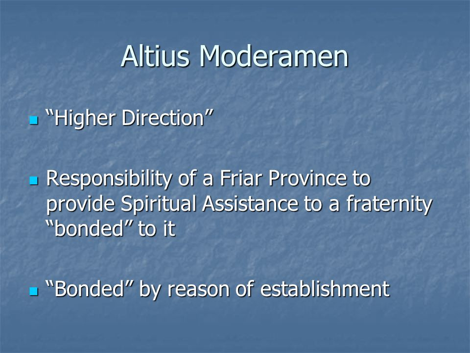 Altius Moderamen Higher Direction Higher Direction Responsibility of a Friar Province to provide Spiritual Assistance to a fraternity bonded to it Responsibility of a Friar Province to provide Spiritual Assistance to a fraternity bonded to it Bonded by reason of establishment Bonded by reason of establishment