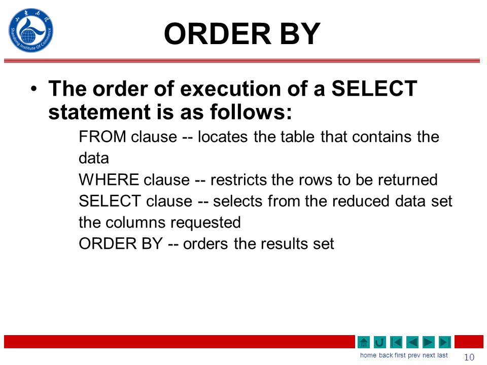 10 home back first prev next last ORDER BY The order of execution of a SELECT statement is as follows: FROM clause -- locates the table that contains the data WHERE clause -- restricts the rows to be returned SELECT clause -- selects from the reduced data set the columns requested ORDER BY -- orders the results set