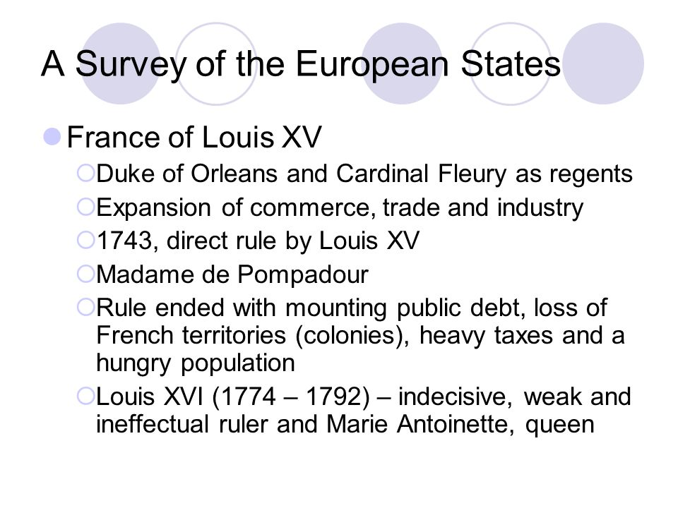 A Survey of the European States Prussia of Frederick William I Evolution of civil bureaucracy – the General Directory Role of Junkers, the landed aristocracy in the military Prussia under Frederick II the Great One of the best educated and cultured monarchs Well-versed in Enlightenment thought Established a single code of law that abolished the use of torture except in cases of treason and murder Granted limited freedom of speech and full religious toleration BUT he was a conservative at heart Expanded the Prussia army and led it into wars – the Austrian War of Succession and the Seven Years War which saw Prussian dominance over Silesia, a part of the Austrian- Hungarian Empire