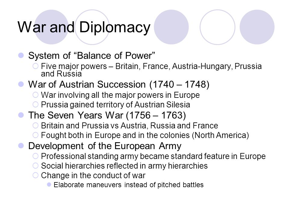 War and Diplomacy System of Balance of Power Five major powers – Britain, France, Austria-Hungary, Prussia and Russia War of Austrian Succession (1740