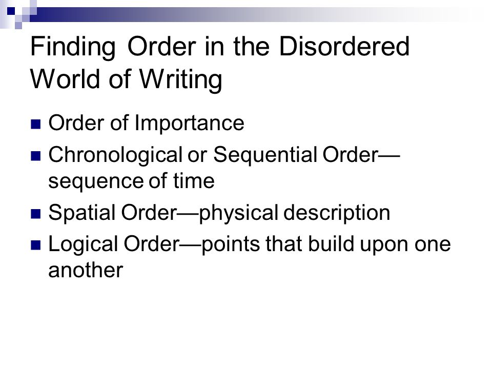 Finding Order in the Disordered World of Writing Order of Importance Chronological or Sequential Order sequence of time Spatial Orderphysical description Logical Orderpoints that build upon one another