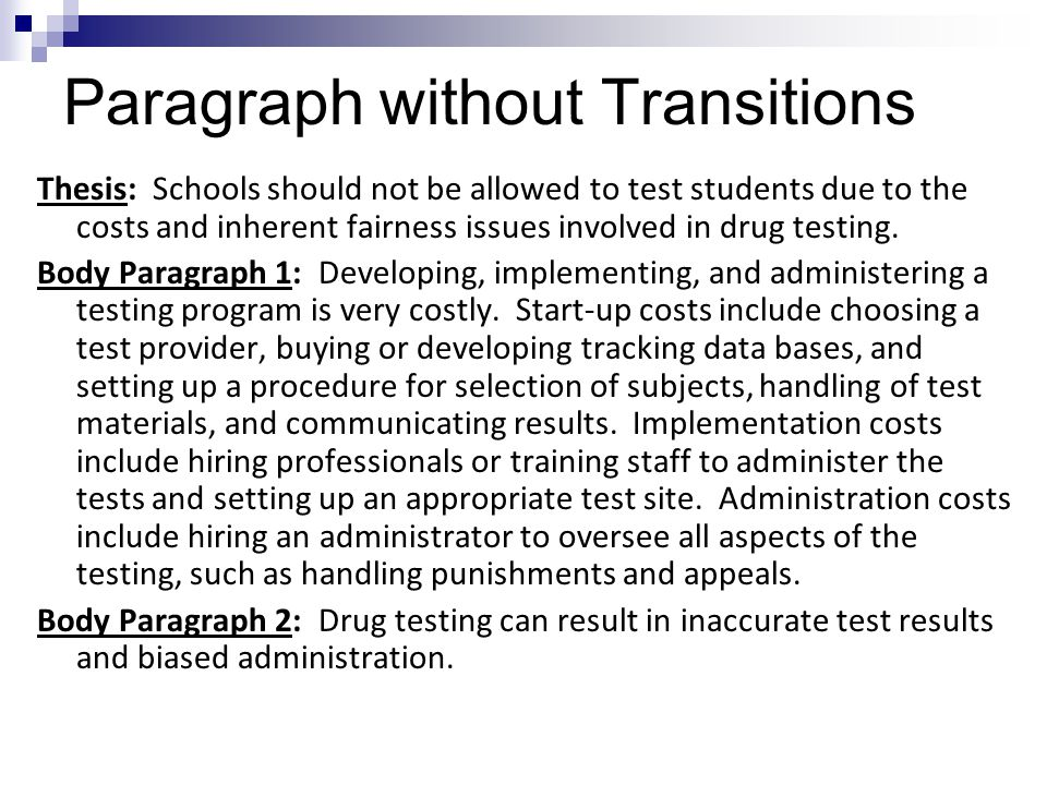 Paragraph without Transitions Thesis: Schools should not be allowed to test students due to the costs and inherent fairness issues involved in drug testing.