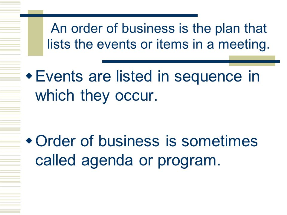 An order of business is the plan that lists the events or items in a meeting. Events are listed in sequence in which they occur. Order of business is