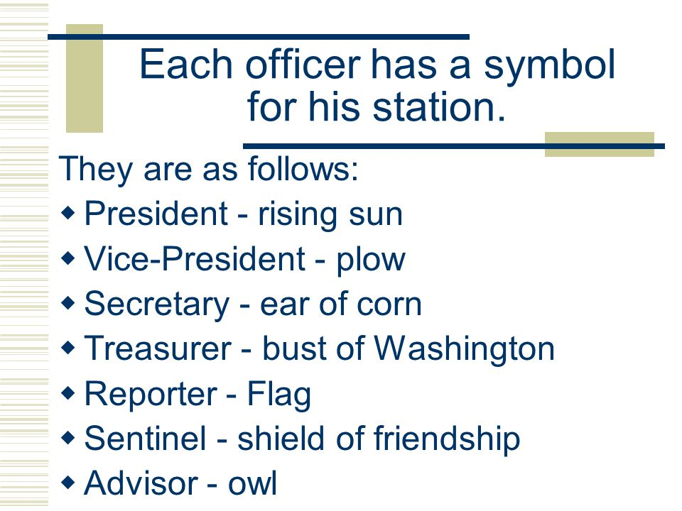 Each officer has a symbol for his station. They are as follows: President - rising sun Vice-President - plow Secretary - ear of corn Treasurer - bust
