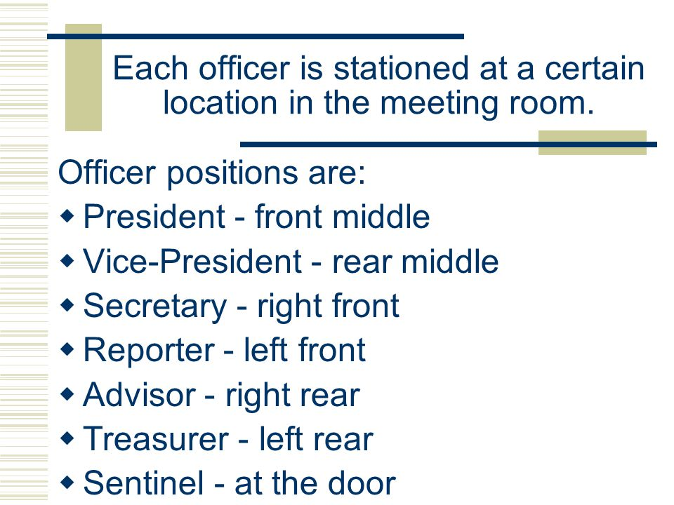 Each officer is stationed at a certain location in the meeting room. Officer positions are: President - front middle Vice-President - rear middle Secr