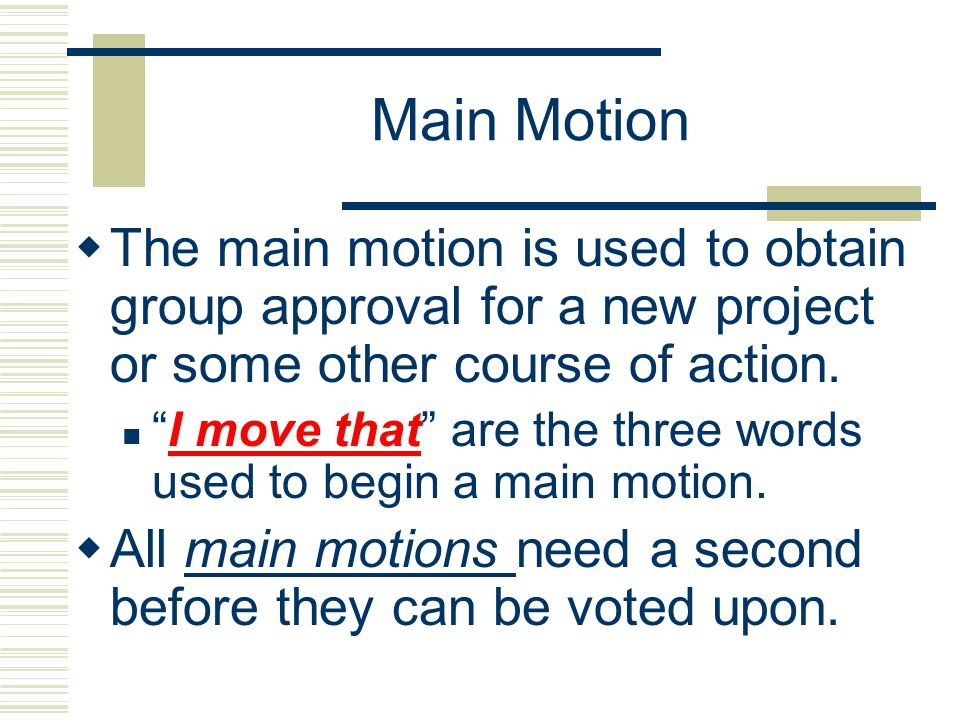 Main Motion The main motion is used to obtain group approval for a new project or some other course of action. I move that are the three words used to
