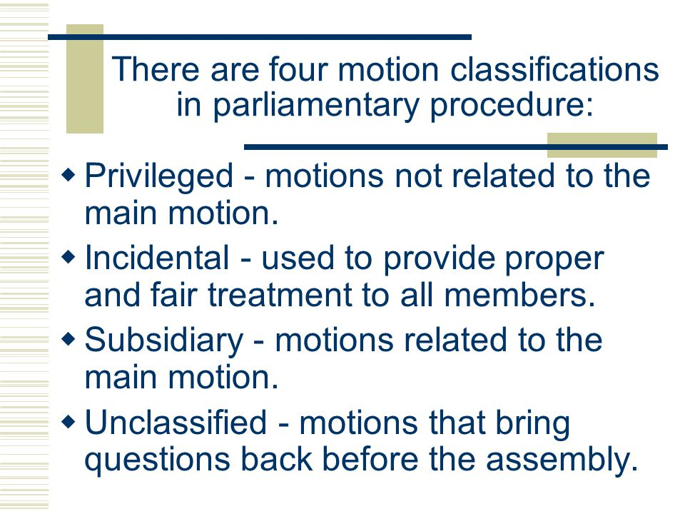 There are four motion classifications in parliamentary procedure: Privileged - motions not related to the main motion. Incidental - used to provide pr