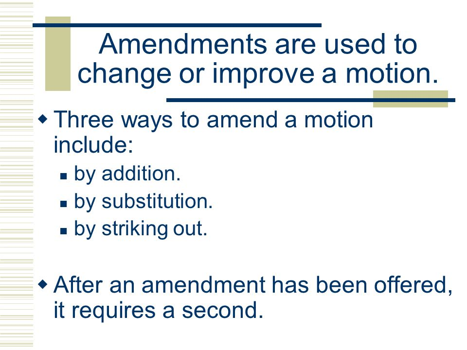 Amendments are used to change or improve a motion. Three ways to amend a motion include: by addition. by substitution. by striking out. After an amend