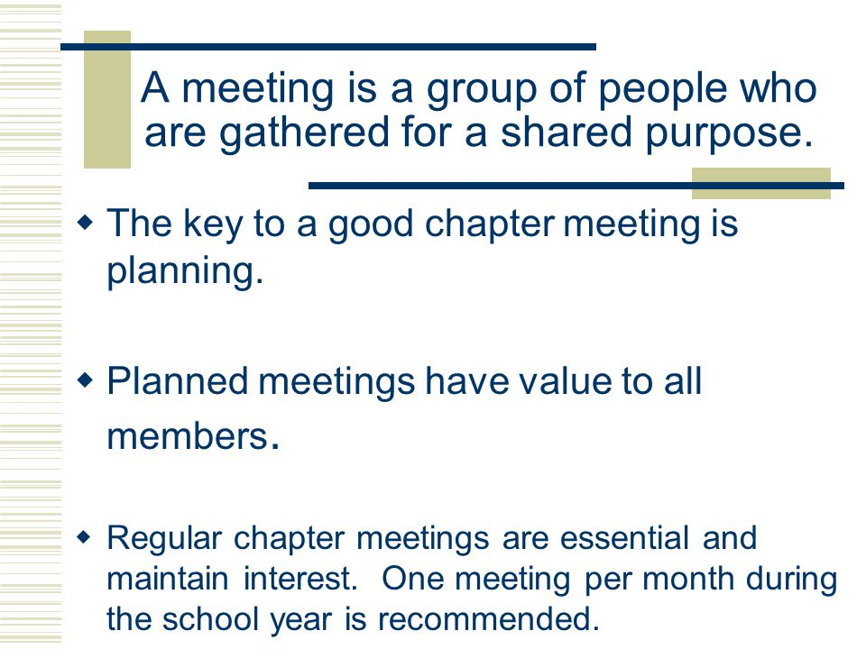 A meeting is a group of people who are gathered for a shared purpose. The key to a good chapter meeting is planning. Planned meetings have value to al