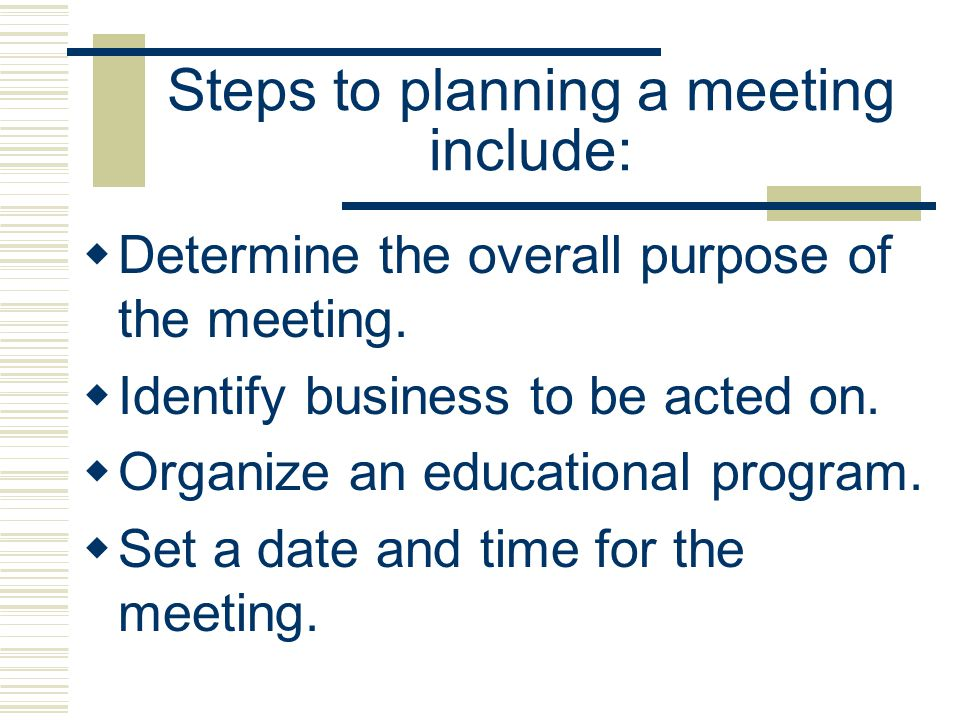 Steps to planning a meeting include: Determine the overall purpose of the meeting. Identify business to be acted on. Organize an educational program.