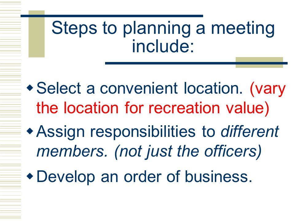 Steps to planning a meeting include: Select a convenient location. (vary the location for recreation value) Assign responsibilities to different membe