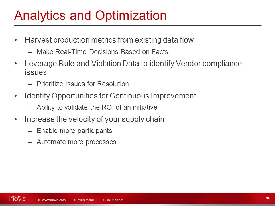 16 Analytics and Optimization Harvest production metrics from existing data flow. –Make Real-Time Decisions Based on Facts Leverage Rule and Violation