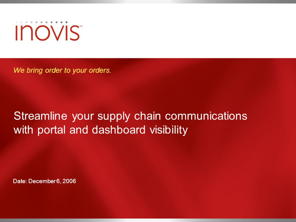 Streamline your supply chain communications with portal and dashboard visibility We bring order to your orders. Date: December 6, 2006