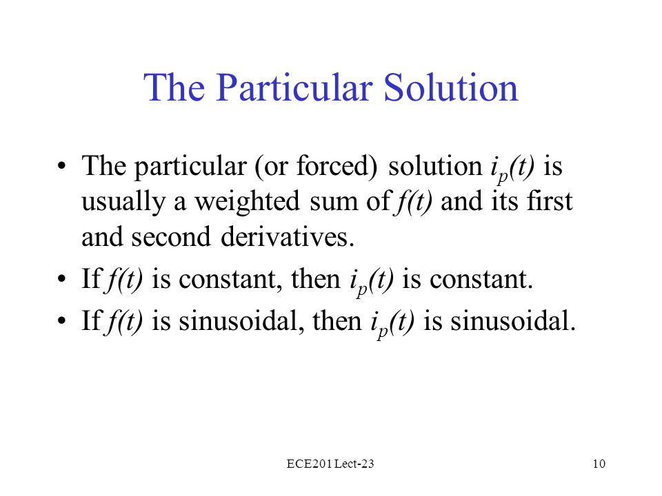 ECE201 Lect-2310 The Particular Solution The particular (or forced) solution i p (t) is usually a weighted sum of f(t) and its first and second deriva