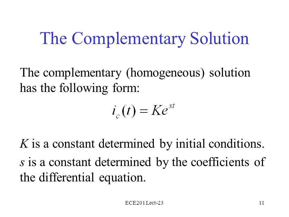 ECE201 Lect-2311 The Complementary Solution The complementary (homogeneous) solution has the following form: K is a constant determined by initial con