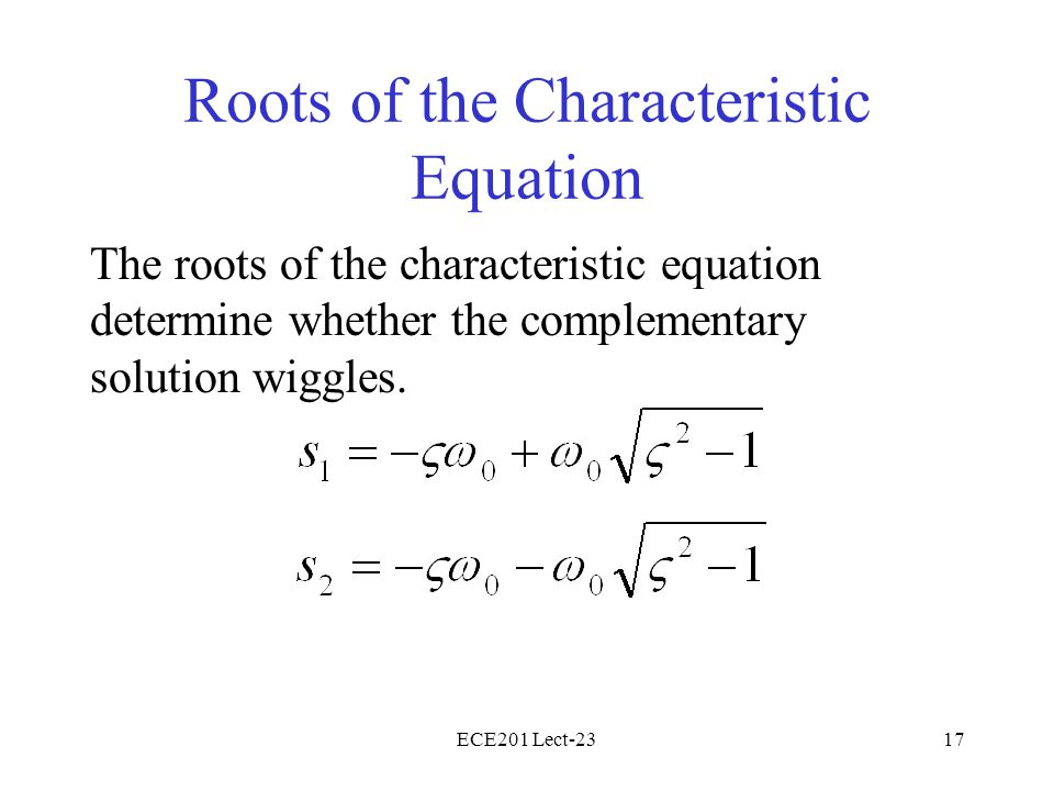 ECE201 Lect-2317 Roots of the Characteristic Equation The roots of the characteristic equation determine whether the complementary solution wiggles.