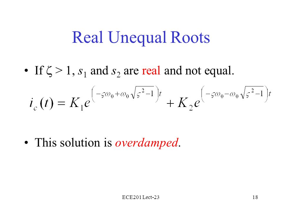 ECE201 Lect-2318 Real Unequal Roots If > 1, s 1 and s 2 are real and not equal. This solution is overdamped.