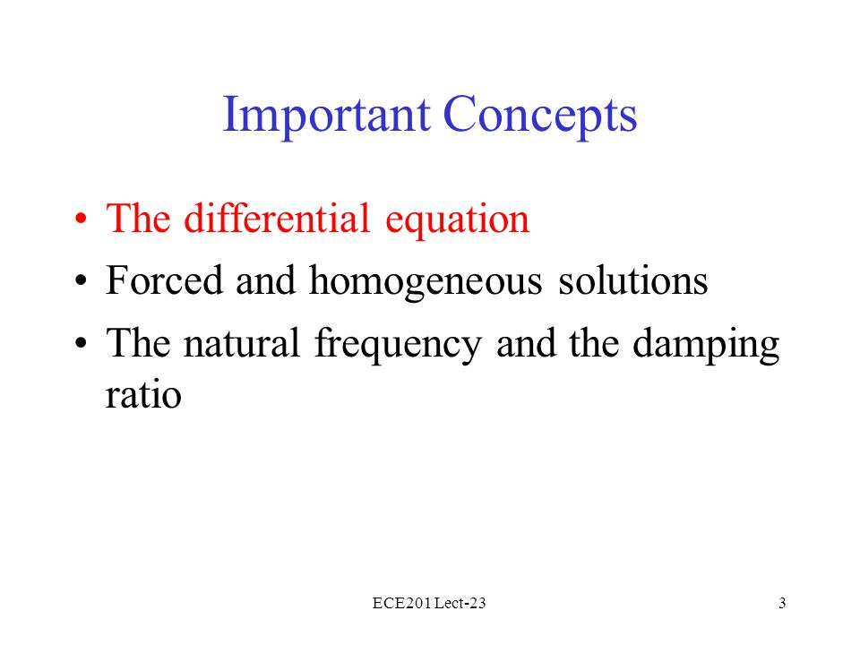 ECE201 Lect-233 Important Concepts The differential equation Forced and homogeneous solutions The natural frequency and the damping ratio