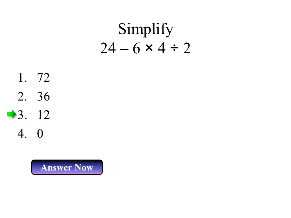 Simplify 24 – 6 × 4 ÷ 2 Answer Now 1.72 2.36 3.12 4.0