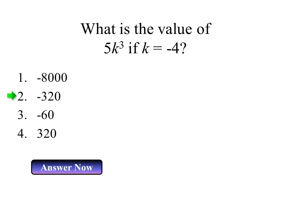 What is the value of 5k 3 if k = -4? Answer Now 1.-8000 2.-320 3.-60 4.320
