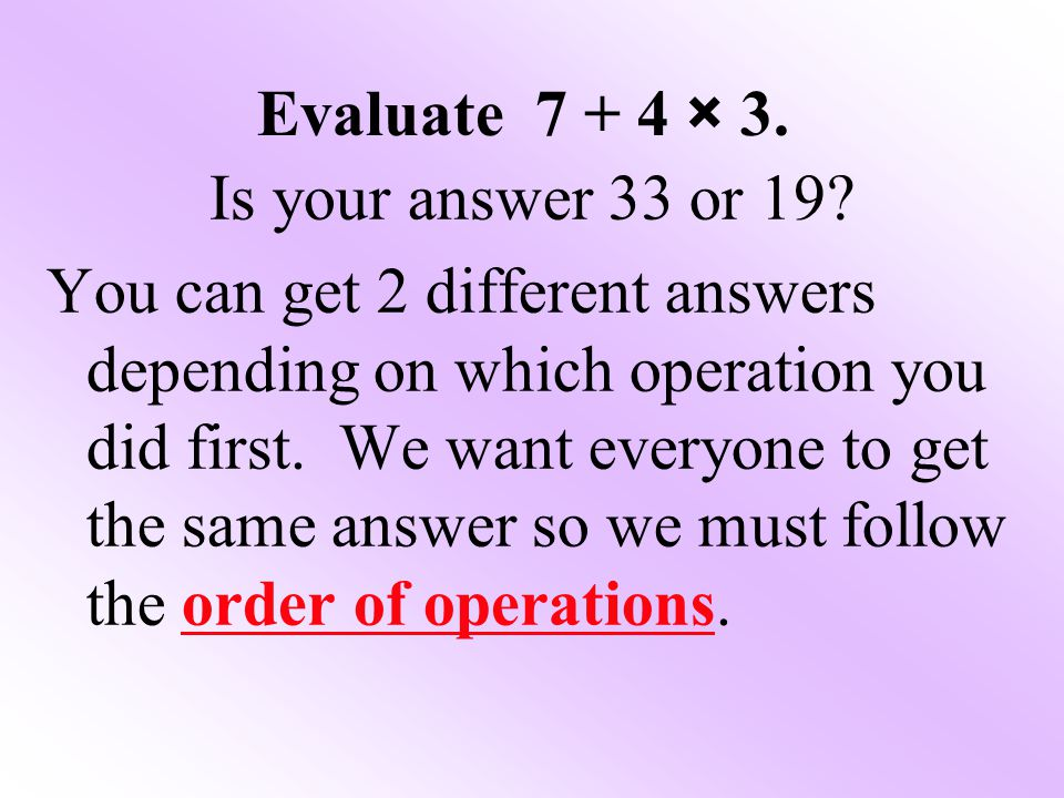 Evaluate 7 + 4 × 3. Is your answer 33 or 19? You can get 2 different answers depending on which operation you did first. We want everyone to get the s