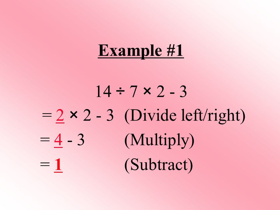 Example #1 14 ÷ 7 × 2 - 3 = 2 × 2 - 3(Divide left/right) = 4 - 3 (Multiply) = 1(Subtract)